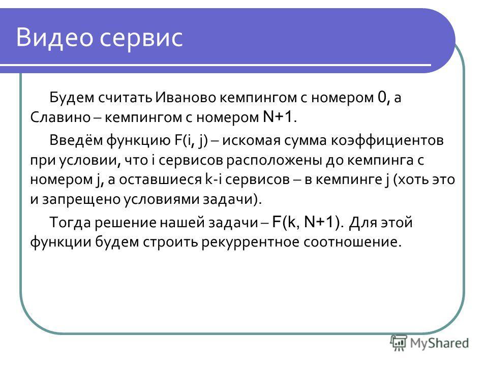 Видео сервис Будем считать Иваново кемпингом с номером 0, а Славино – кемпингом с номером N+1. Введём функцию F(i, j) – искомая сумма коэффициентов при условии, что i сервисов расположены до кемпинга с номером j, а оставшиеся k-i сервисов – в кемпинг