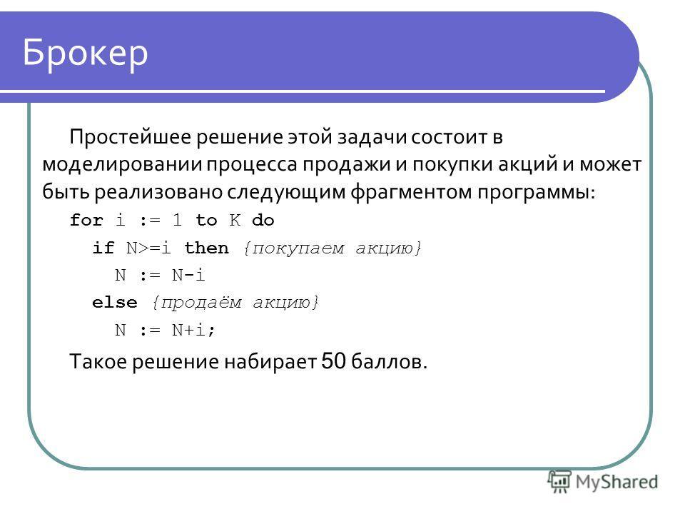 Брокер Простейшее решение этой задачи состоит в моделировании процесса продажи и покупки акций и может быть реализовано следующим фрагментом программы: for i := 1 to K do if N>=i then {покупаем акцию} N := N-i else {продаём акцию} N := N+i; Такое реш