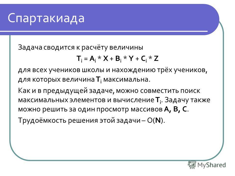 Спартакиада Задача сводится к расчёту величины T i = A i * X + B i * Y + C i * Z для всех учеников школы и нахождению трёх учеников, для которых величина T i максимальна. Как и в предыдущей задаче, можно совместить поиск максимальных элементов и вычи