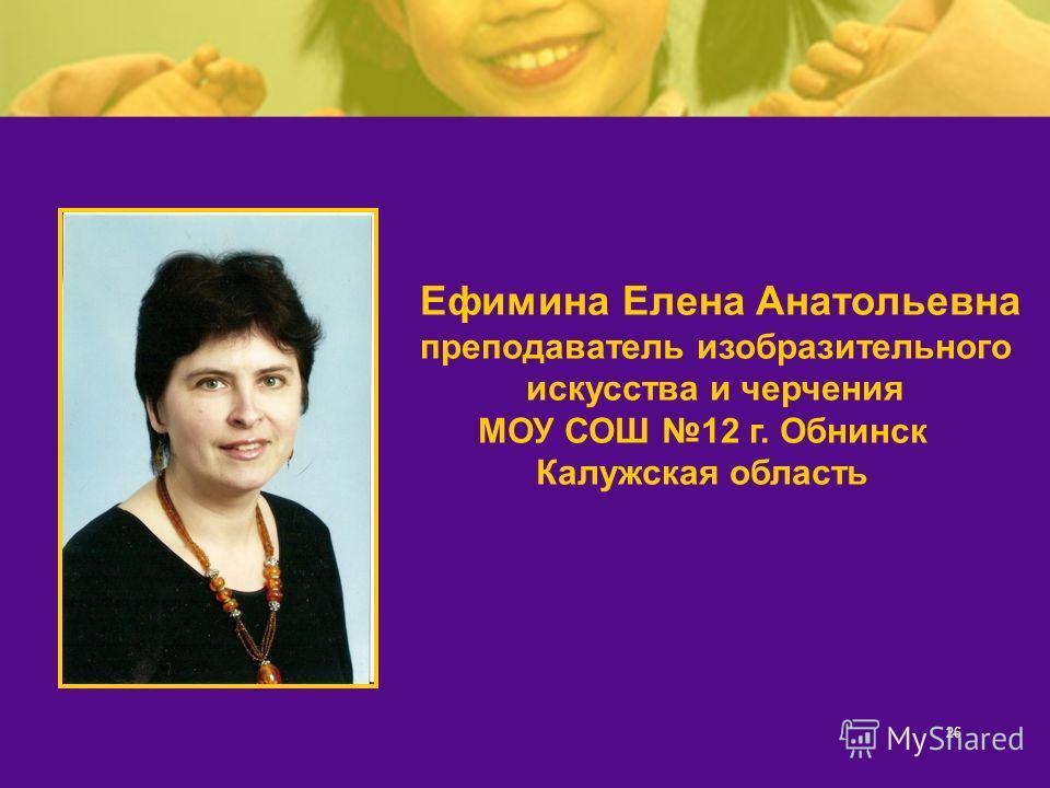 26 Ефимина Елена Анатольевна преподаватель изобразительного искусства и черчения МОУ СОШ 12 г. Обнинск Калужская область