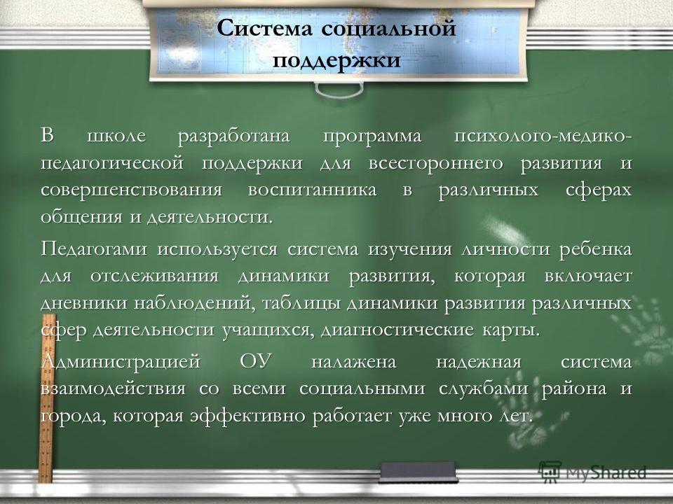 Система социальной поддержки В школе разработана программа психолого-медико- педагогической поддержки для всестороннего развития и совершенствования воспитанника в различных сферах общения и деятельности. Педагогами используется система изучения личн