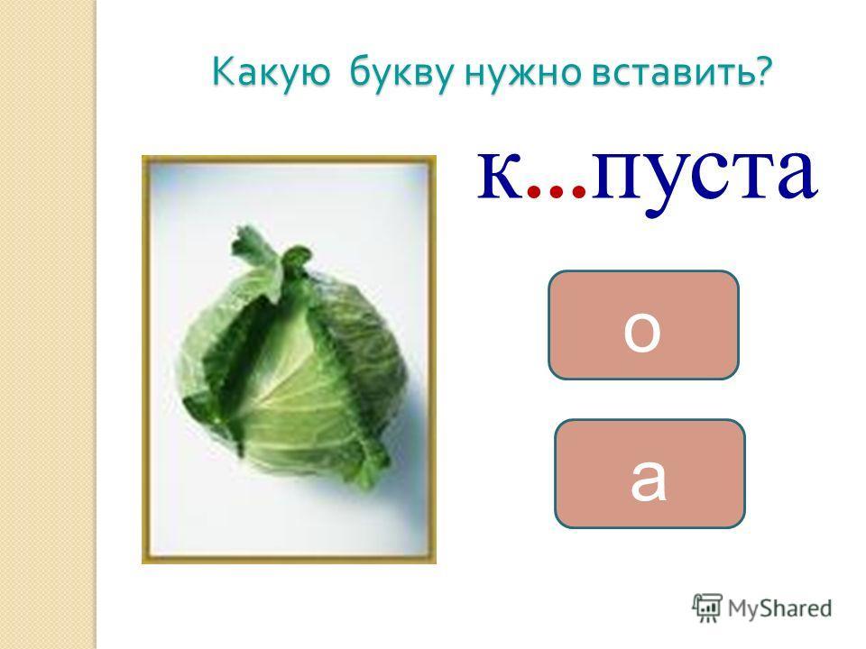 Какую букву нужно вставить ? к … пуста а о
