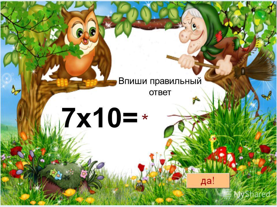 Впиши правильный ответ 7х10=