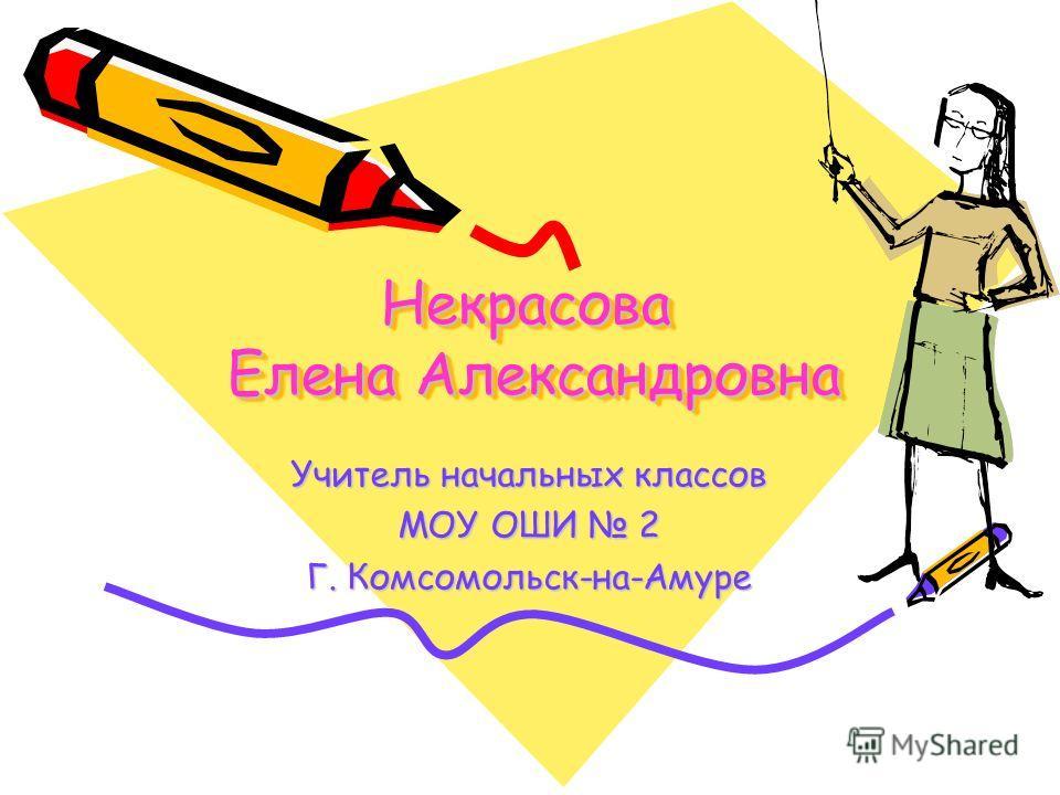 Некрасова Елена Александровна Учитель начальных классов МОУ ОШИ 2 Г. Комсомольск-на-Амуре
