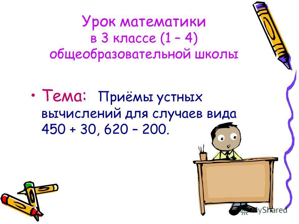 Урок математики в 3 классе (1 – 4) общеобразовательной школы Тема: Приёмы устных вычислений для случаев вида 450 + 30, 620 – 200.