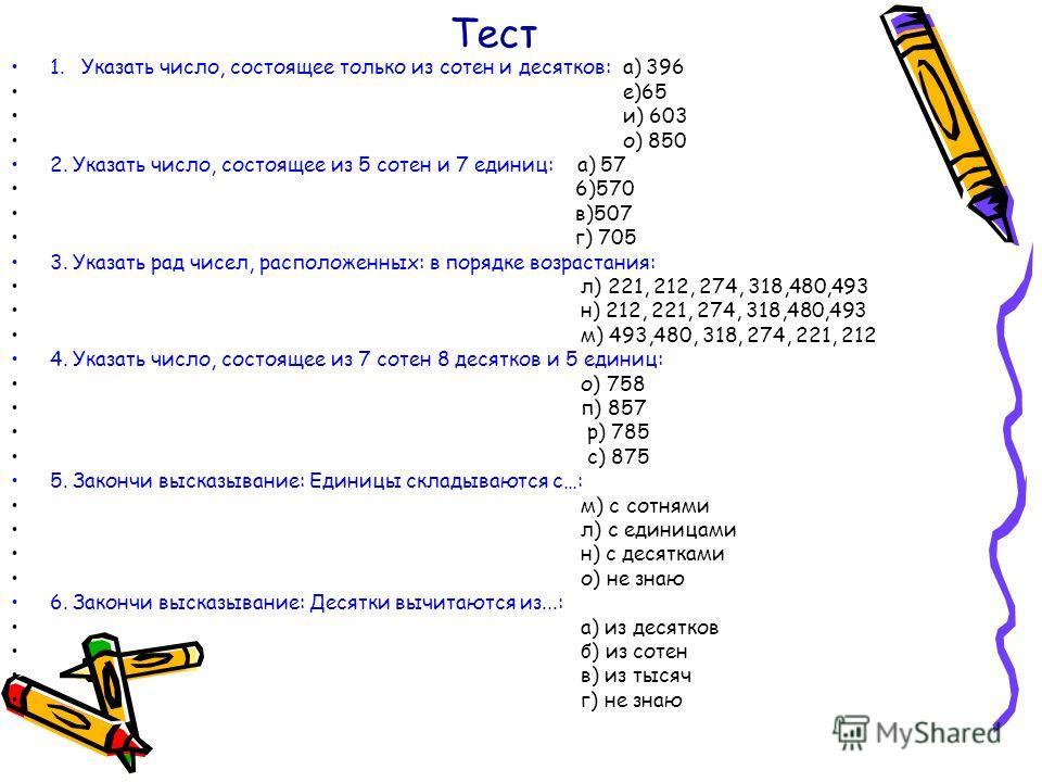 Тест 1. Указать число, состоящее только из сотен и десятков: а) 396 е)65 и) 603 о) 850 2. Указать число, состоящее из 5 сотен и 7 единиц: а) 57 6)570 в)507 г) 705 3. Указать рад чисел, расположенных: в порядке возрастания: л) 221, 212, 274, 318,480,4