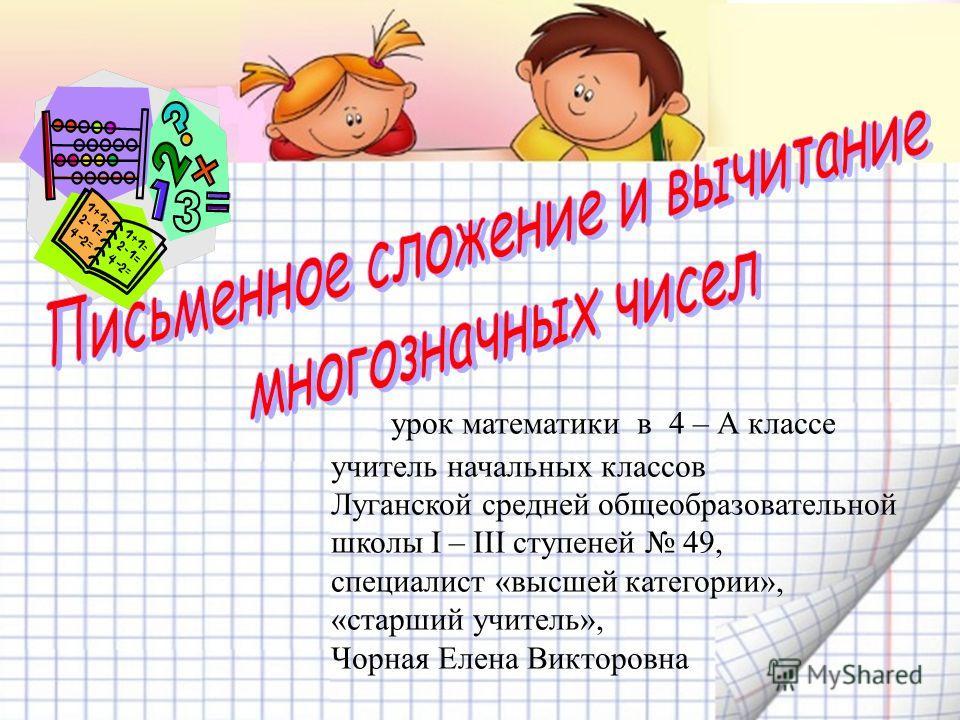 урок математики в 4 – А классе учитель начальных классов Луганской средней общеобразовательной школы I – III ступеней 49, специалист «высшей категории», «старший учитель», Чорная Елена Викторовна