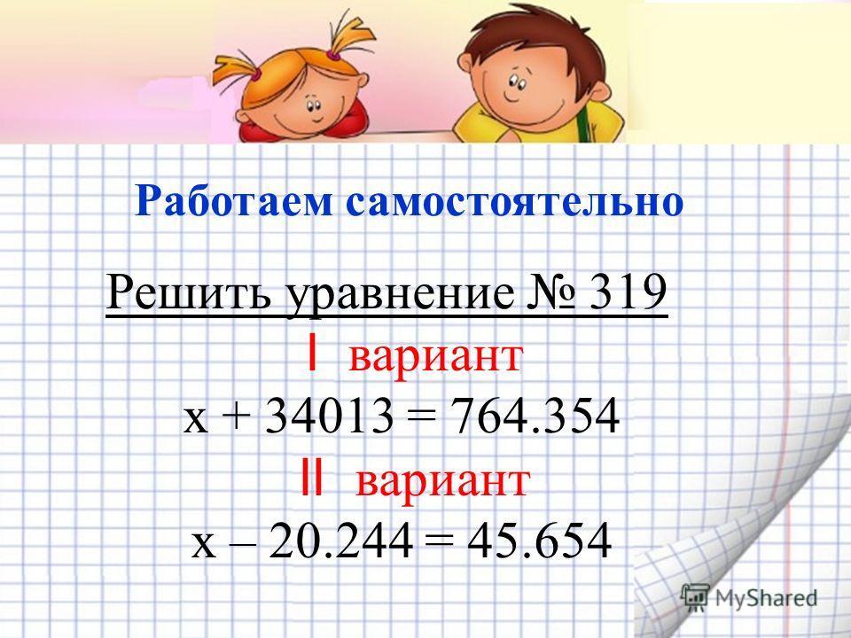 Решить уравнение 319 I вариант х + 34013 = 764.354 II вариант х – 20.244 = 45.654 Работаем самостоятельно