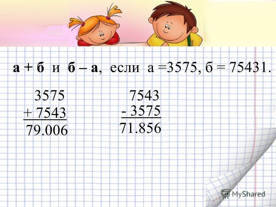 а + б и б – а, если а =3575, б = 75431. 3575 + 7543 79.006 7543 - 3575 71.856