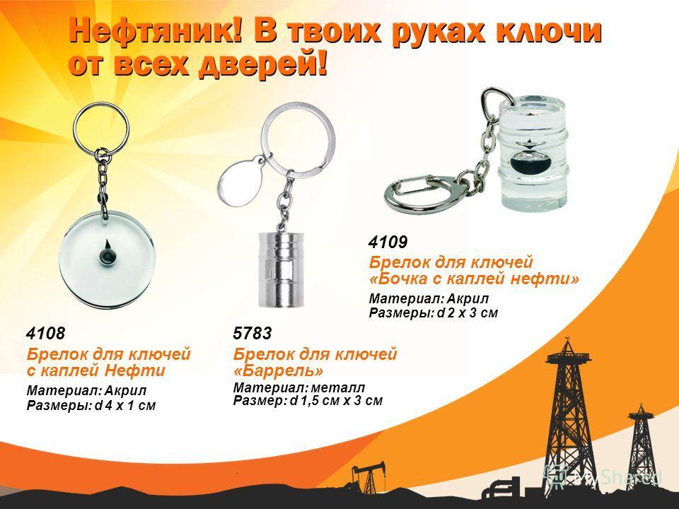 4108 Материал: Акрил Размеры: d 4 х 1 см Брелок для ключей с каплей Нефти 5783 Материал: металл Размер: d 1,5 см x 3 см Брелок для ключей «Баррель» 4109 Материал: Акрил Размеры: d 2 х 3 см Брелок для ключей «Бочка с каплей нефти»