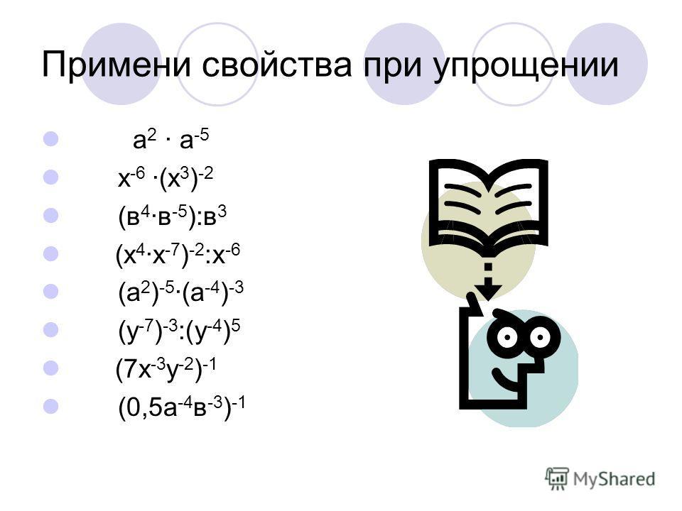 Примени свойства при упрощении а 2 · а -5 х -6 ·(х 3 ) -2 (в 4 ·в -5 ):в 3 (х 4 ·х -7 ) -2 :х -6 (а 2 ) -5 ·(а -4 ) -3 (у -7 ) -3 :(у -4 ) 5 (7х -3 у -2 ) -1 (0,5а -4 в -3 ) -1