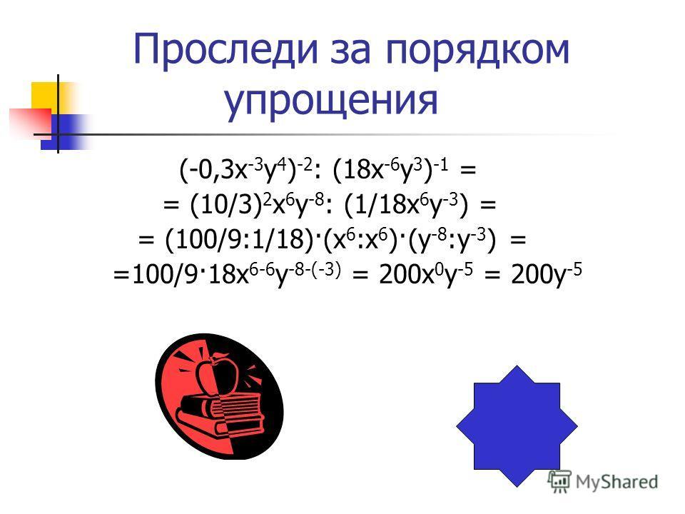 Проследи за порядком упрощения (-0,3х -3 у 4 ) -2 : (18х -6 у 3 ) -1 = = (10/3) 2 х 6 у -8 : (1/18х 6 у -3 ) = = (100/9:1/18)·(х 6 :х 6 )·(у -8 :у -3 ) = =100/9·18х 6-6 у -8-(-3) = 200х 0 у -5 = 200у -5