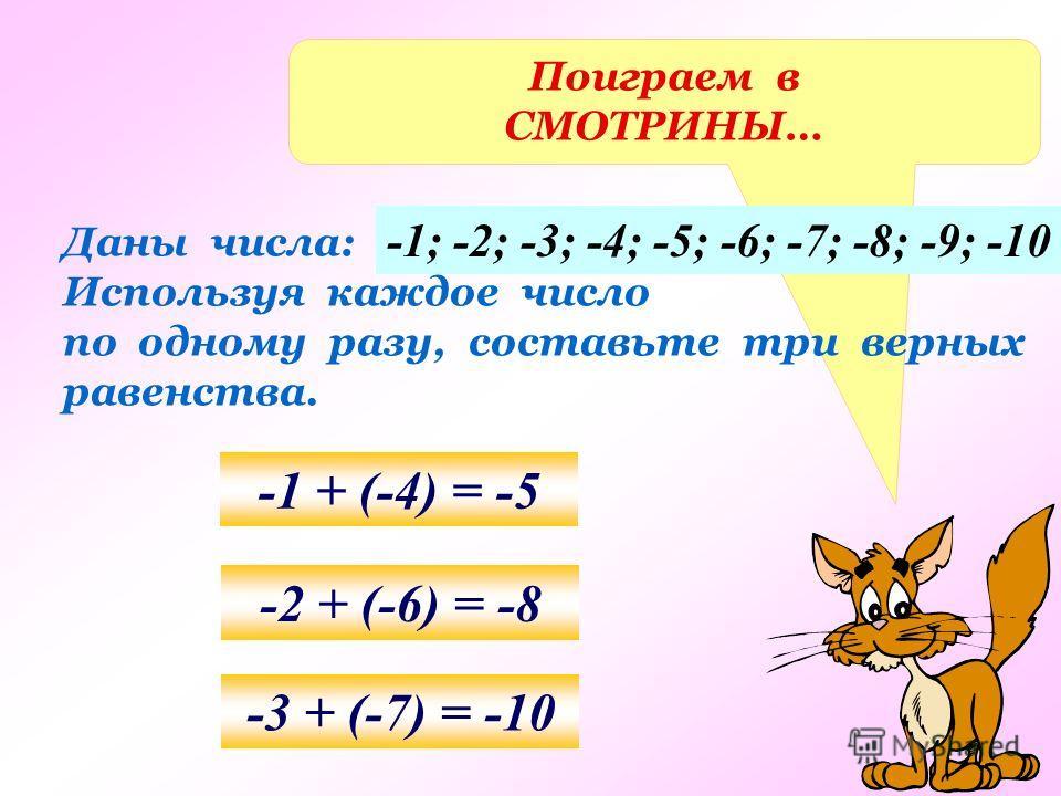 Поиграем в СМОТРИНЫ… Даны числа: Используя каждое число по одному разу, составьте три верных равенства. -1; -2; -3; -4; -5; -6; -7; -8; -9; -10 -1 + (-4) = -5 -2 + (-6) = -8 -3 + (-7) = -10