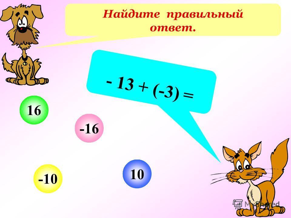 Найдите правильный ответ. - 13 + (-3) = 10 -10 16 -16