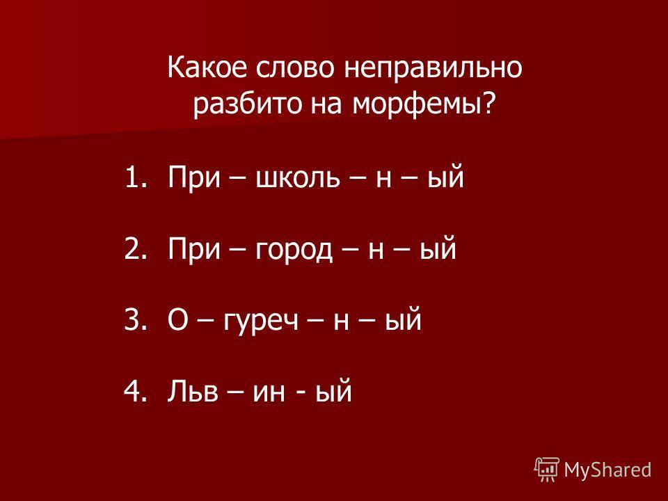 Какое слово неправильно разбито на морфемы? 1. При – школь – н – ый 2. При – город – н – ый 3. О – гуреч – н – ый 4. Льв – ин - ый