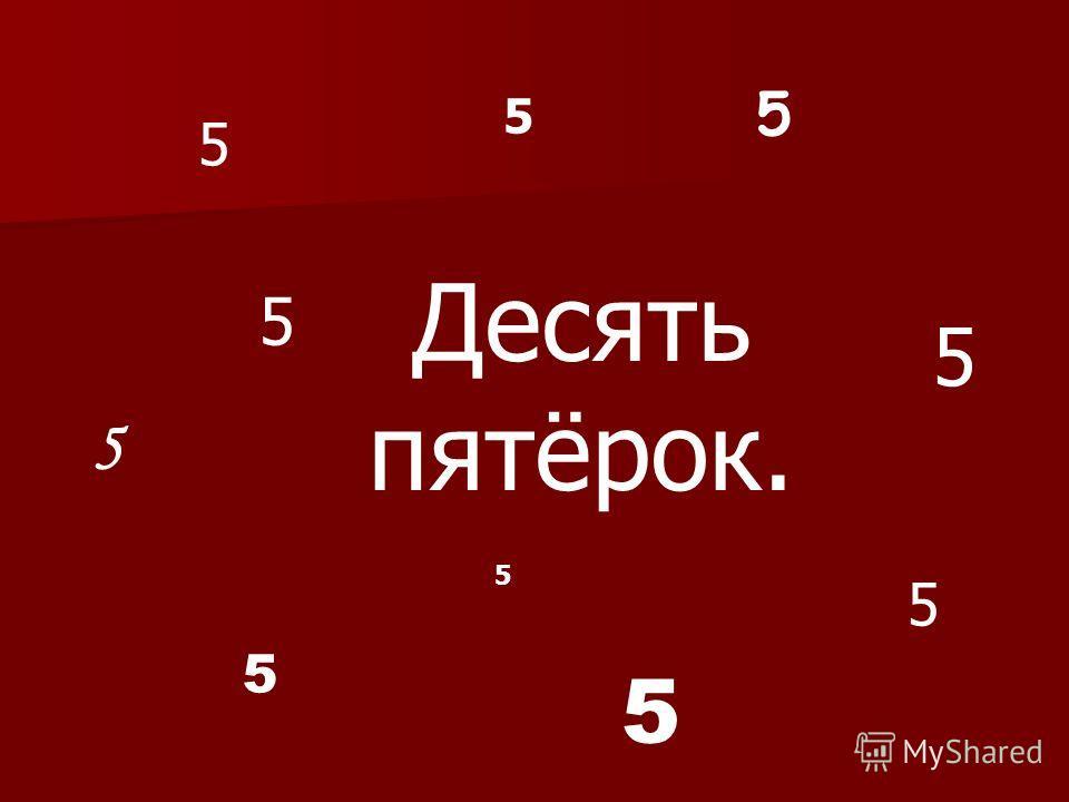 Десять пятёрок. 5 5 5 5 5 5 5 5 5 5