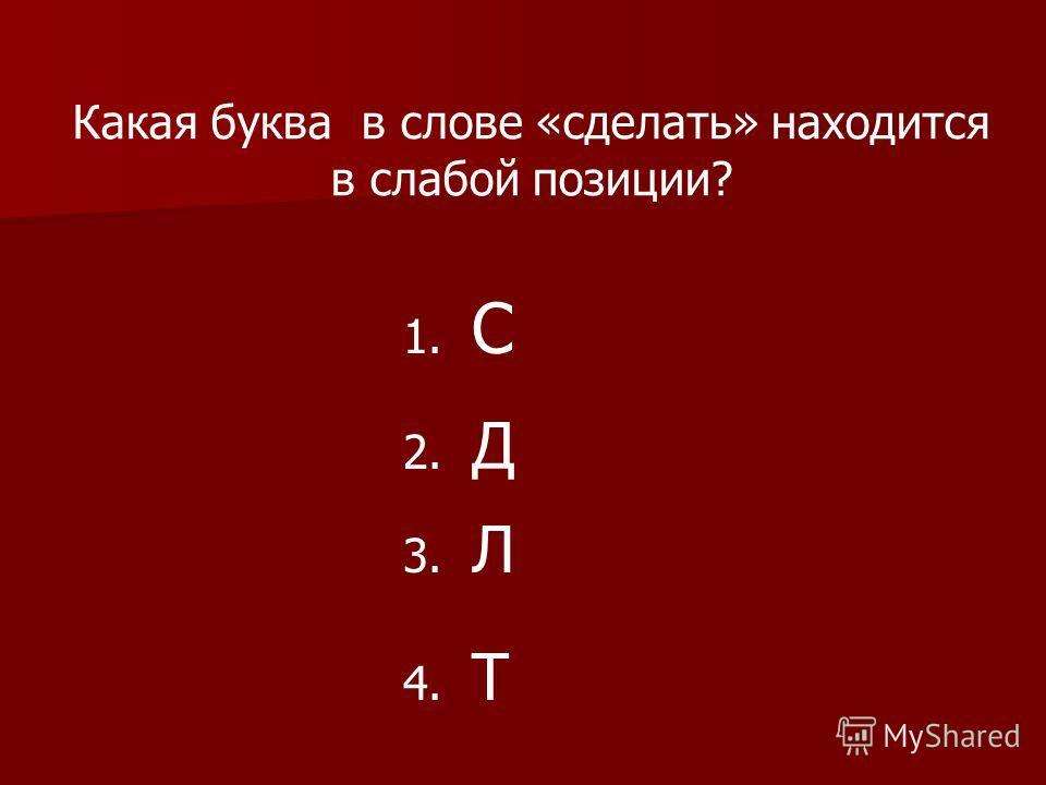 Какая буква в слове «сделать» находится в слабой позиции? 1. С 2. Д 3. Л 4. Т