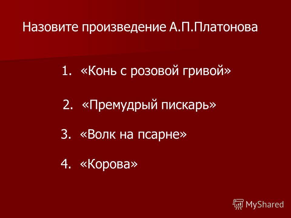Назовите произведение А.П.Платонова 1. «Конь с розовой гривой» 2. «Премудрый пискарь» 3. «Волк на псарне» 4. «Корова»