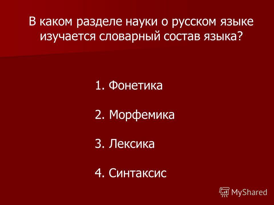 В каком разделе науки о русском языке изучается словарный состав языка? 1. Фонетика 2. Морфемика 3. Лексика 4. Синтаксис