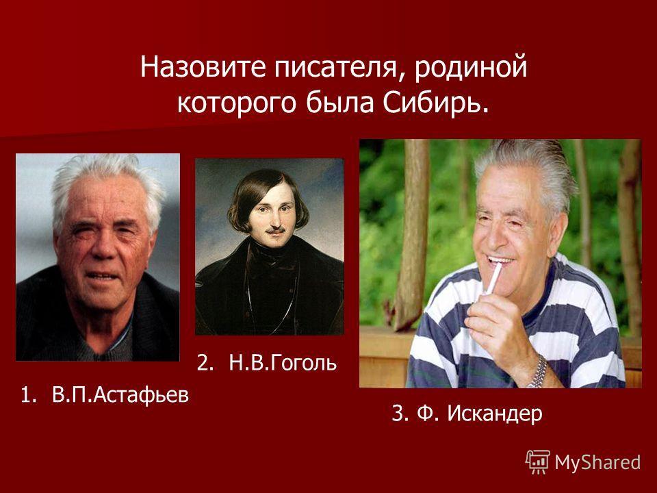 Назовите писателя, родиной которого была Сибирь. 1. В.П.Астафьев 2. Н.В.Гоголь 3. Ф. Искандер