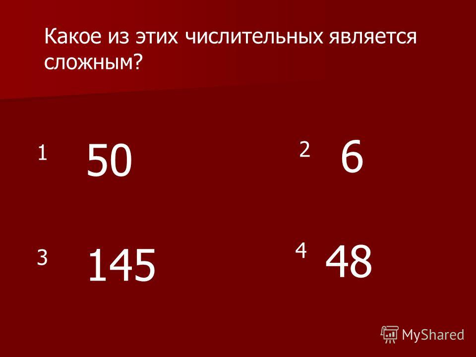 Какое из этих числительных является сложным? 50 145 6 48 1 2 3 4