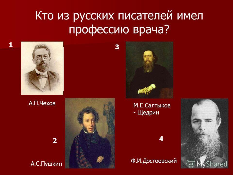 Кто из русских писателей имел профессию врача? А.П.Чехов М.Е.Салтыков - Щедрин 1 3 2 А.С.Пушкин Ф.И.Достоевский 4