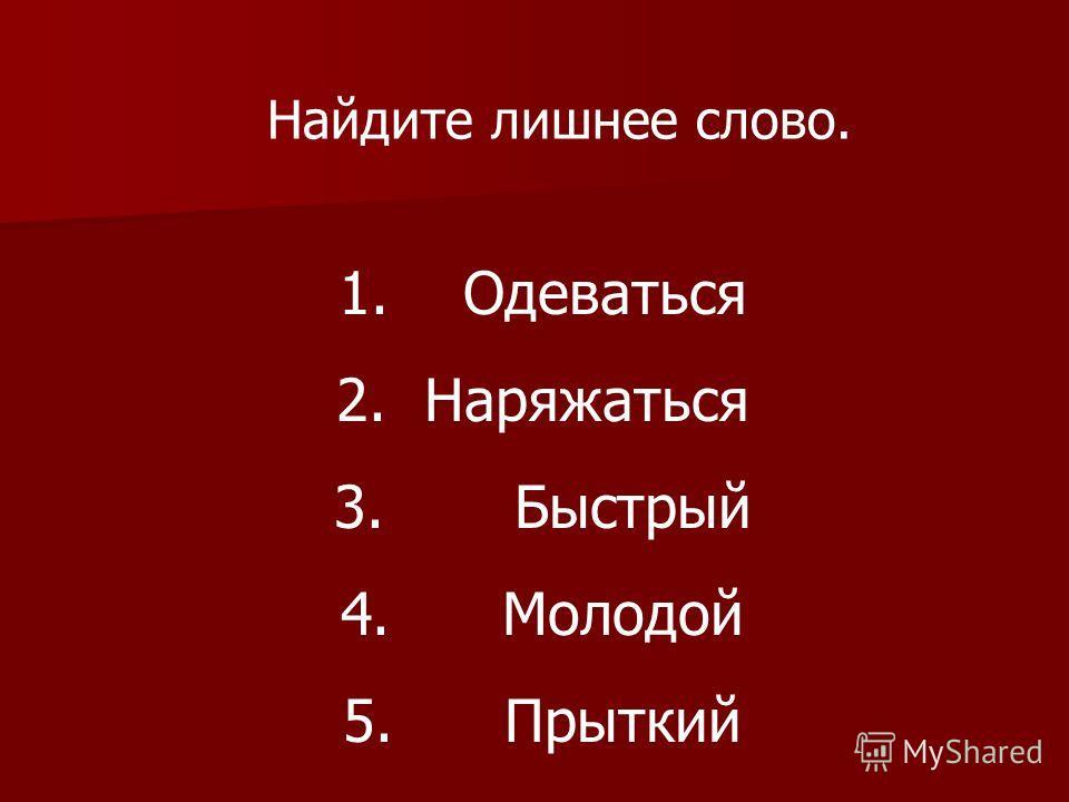 Найдите лишнее слово. 1. Одеваться 2. Наряжаться 3. Быстрый 4. Молодой 5. Прыткий