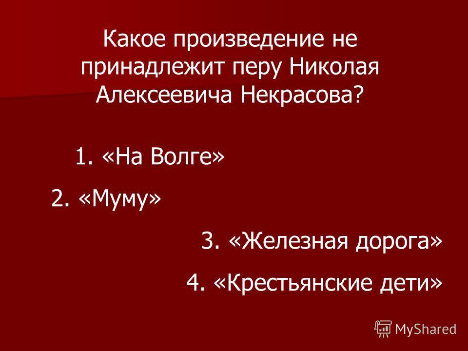 Какое произведение не принадлежит перу Николая Алексеевича Некрасова? 1. «На Волге» 2. «Муму» 3. «Железная дорога» 4. «Крестьянские дети»