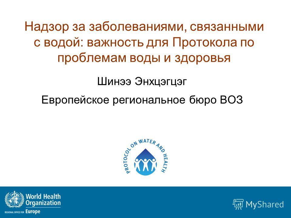 Надзор за заболеваниями, связанными с водой: важность для Протокола по проблемам воды и здоровья Шинээ Энхцэгцэг Европейское региональное бюро ВОЗ