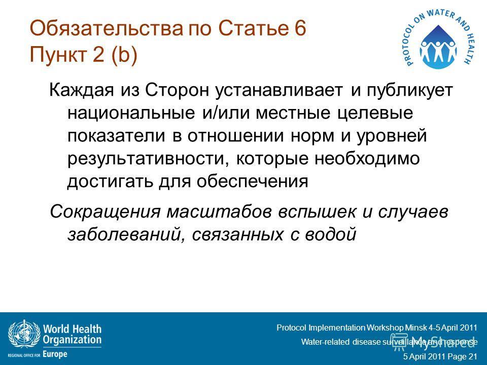 Protocol Implementation Workshop Minsk 4-5 April 2011 Water-related disease surveillance and response 5 April 2011 Page 21 Обязательства по Статье 6 Пункт 2 (b) Каждая из Сторон устанавливает и публикует национальные и/или местные целевые показатели