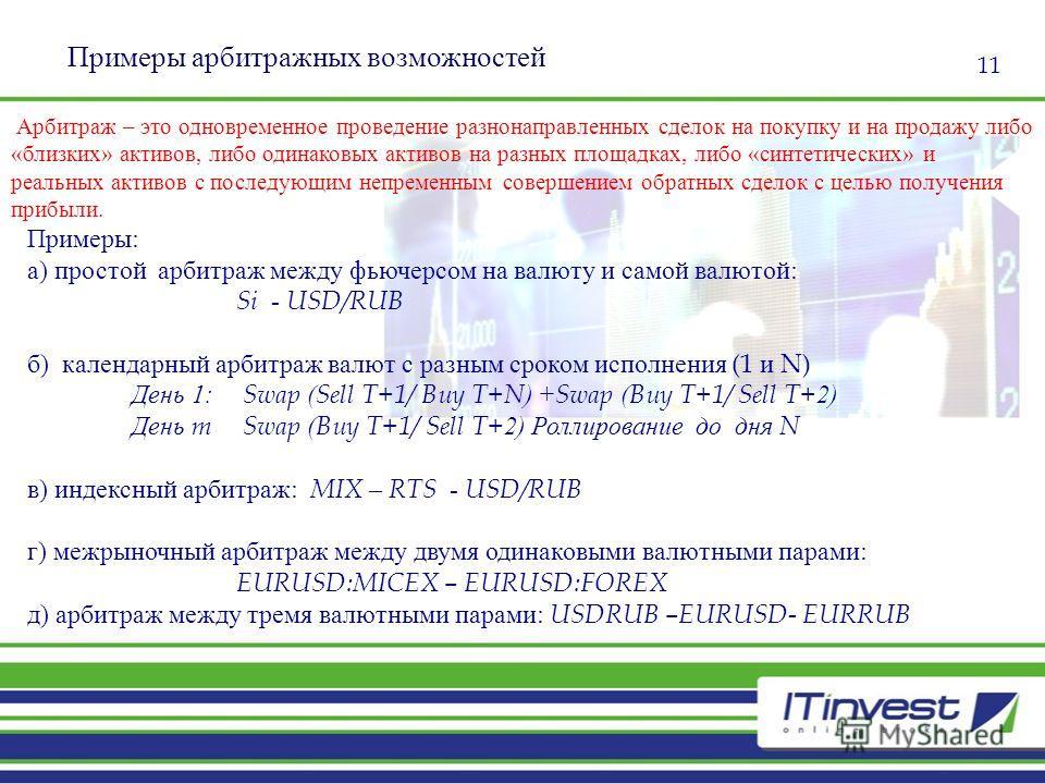 11 Примеры арбитражных возможностей Примеры: а) простой арбитраж между фьючерсом на валюту и самой валютой: Si - USD/RUB б) календарный арбитраж валют с разным сроком исполнения (1 и N) День 1: Swap ( Sell T+1/ Buy T+N ) + Swap ( Buy T+1/ Sell T+ 2)
