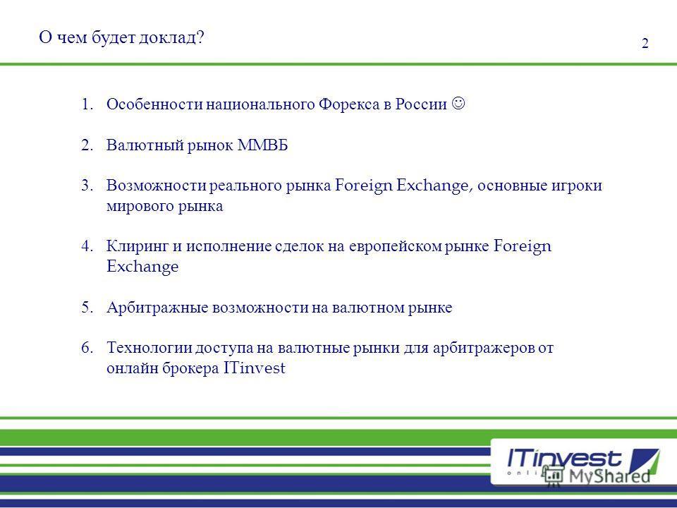 О чем будет доклад? 1.Особенности национального Форекса в России 2.Валютный рынок ММВБ 3.Возможности реального рынка Foreign Exchange, основные игроки мирового рынка 4.Клиринг и исполнение сделок на европейском рынке Foreign Exchange 5.Арбитражные во