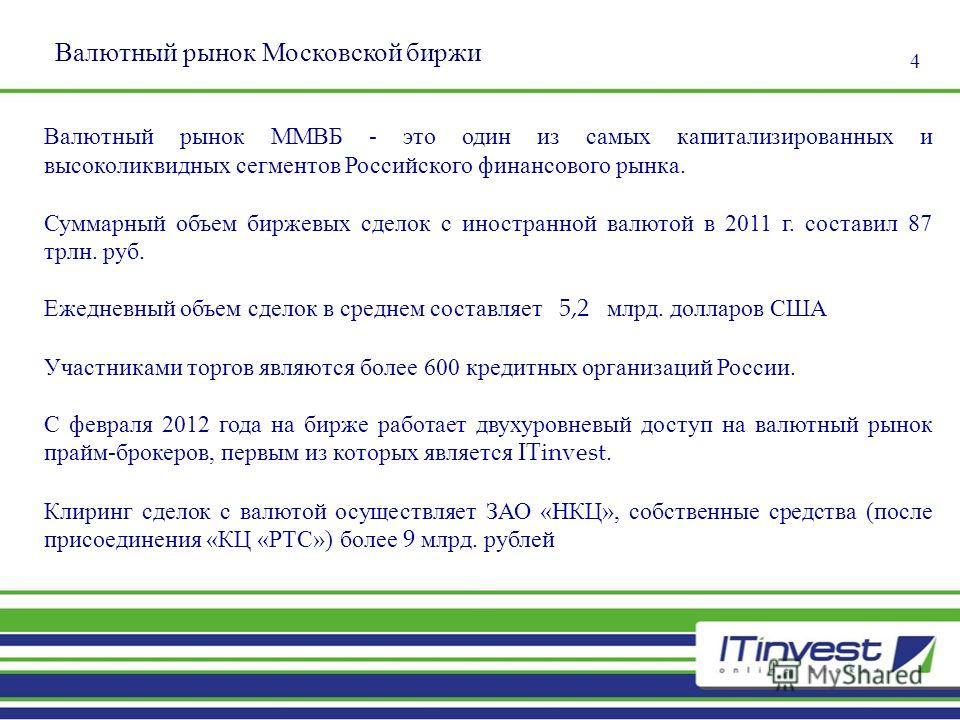 4 Валютный рынок Московской биржи Валютный рынок ММВБ - это один из самых капитализированных и высоколиквидных сегментов Российского финансового рынка. Суммарный объем биржевых сделок с иностранной валютой в 2011 г. составил 87 трлн. руб. Ежедневный