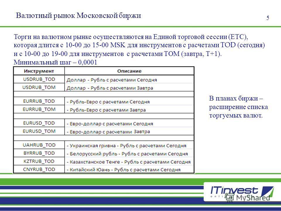 5 Валютный рынок Московской биржи Торги на валютном рынке осуществляются на Единой торговой сессии (ЕТС), которая длится с 10-00 до 15-00 MSK для инструментов с расчетами TOD (сегодня) и с 10-00 до 19-00 для инструментов с расчетами TOM (завтра, T+1)