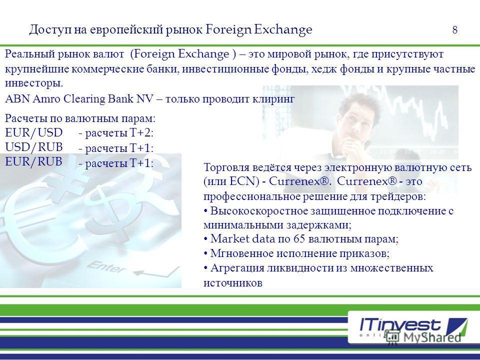 8 Доступ на европейский рынок Foreign Exchange Реальный рынок валют (Foreign Exchange ) – это мировой рынок, где присутствуют крупнейшие коммерческие банки, инвестиционные фонды, хедж фонды и крупные частные инвесторы. Торговля ведётся через электрон