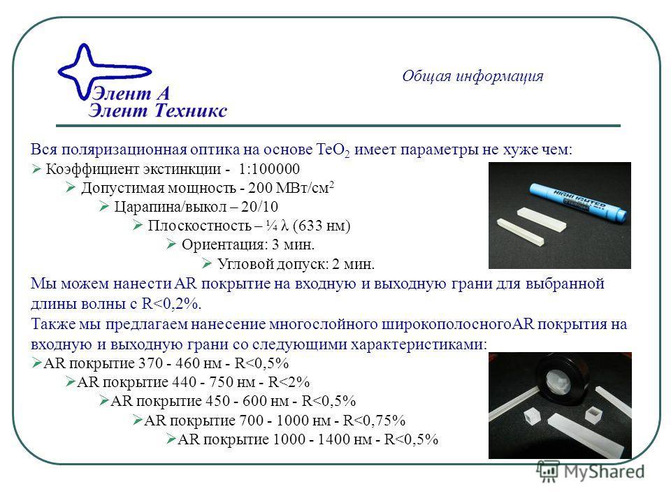 Общая информация Вся поляризационная оптика на основе TeO 2 имеет параметры не хуже чем: Коэффициент экстинкции - 1:100000 Допустимая мощность - 200 MВт/см 2 Царапина/выкол – 20/10 Плоскостность – ¼ λ (633 нм) Ориентация: 3 мин. Угловой допуск: 2 мин