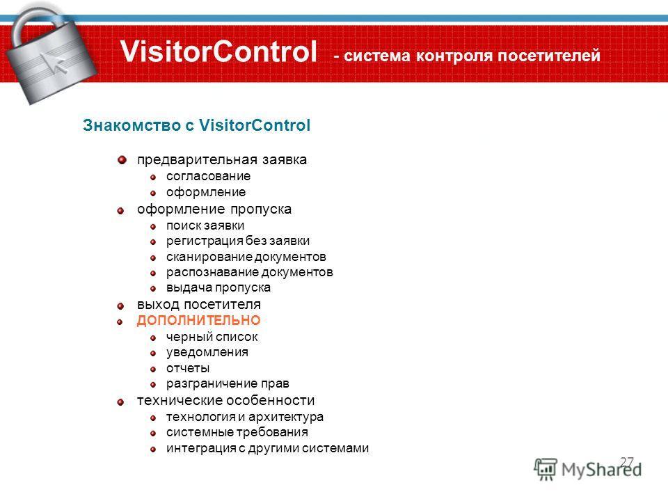 27 VisitorControl - система контроля посетителей Знакомство с VisitorControl предварительная заявка согласование оформление оформление пропуска поиск заявки регистрация без заявки сканирование документов распознавание документов выдача пропуска выход