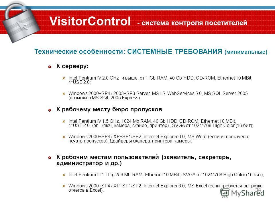 34 VisitorControl - система контроля посетителей Технические особенности: СИСТЕМНЫЕ ТРЕБОВАНИЯ (минимальные) К рабочим местам пользователей (заявитель, секретарь, администратор и др.) Intel Pentium III 1 ГГц, 256 Mb RAM, Ethernet 10 MBit, SVGA от 102
