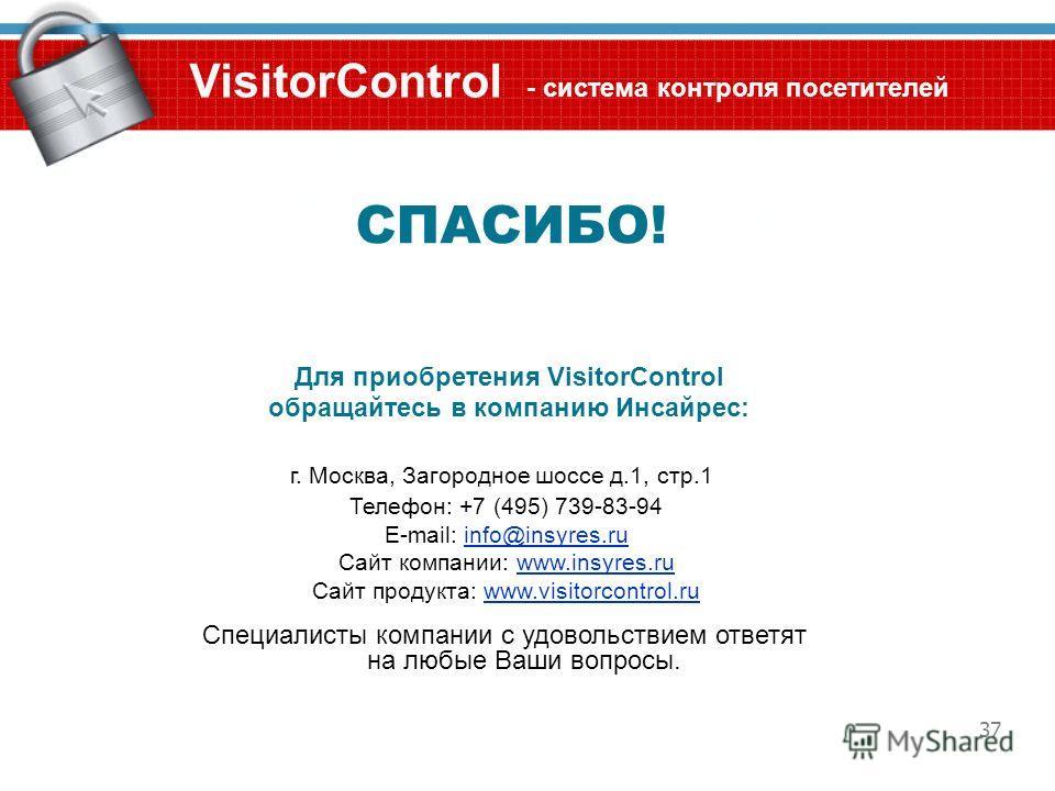 37 Для приобретения VisitorControl обращайтесь в компанию Инсайрес: Специалисты компании с удовольствием ответят на любые Ваши вопросы. VisitorControl - система контроля посетителей г. Москва, Загородное шоссе д.1, стр.1 Телефон: +7 (495) 739-83-94 E