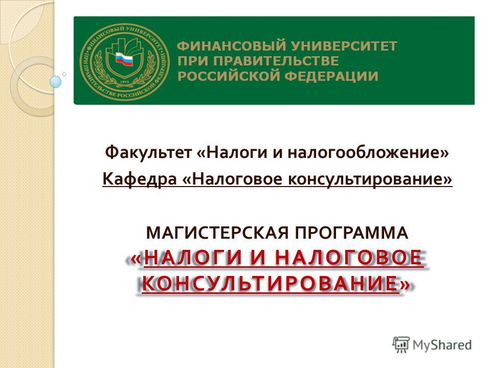 Факультет « Налоги и налогообложение » Кафедра « Налоговое консультирование » « НАЛОГИ И НАЛОГОВОЕ КОНСУЛЬТИРОВАНИЕ » МАГИСТЕРСКАЯ ПРОГРАММА « НАЛОГИ И НАЛОГОВОЕ КОНСУЛЬТИРОВАНИЕ »