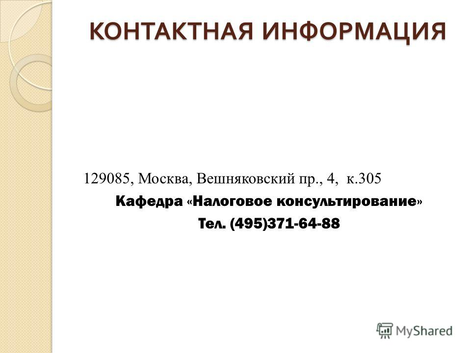 КОНТАКТНАЯ ИНФОРМАЦИЯ 129085, Москва, Вешняковский пр., 4, к.305 Кафедра «Налоговое консультирование» Тел. (495)371-64-88