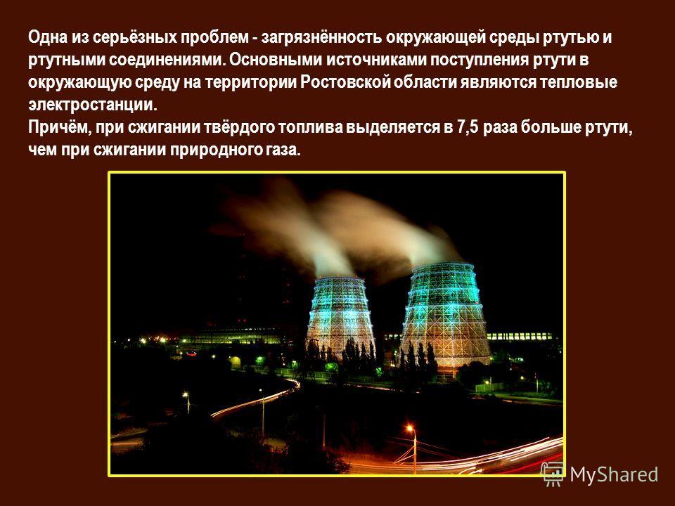 Одна из серьёзных проблем - загрязнённость окружающей среды ртутью и ртутными соединениями. Основными источниками поступления ртути в окружающую среду на территории Ростовской области являются тепловые электростанции. Причём, при сжигании твёрдого то