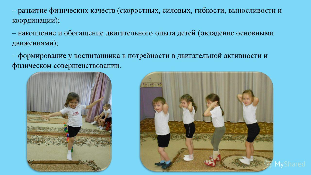 – развитие физических качеств (скоростных, силовых, гибкости, выносливости и координации); – накопление и обогащение двигательного опыта детей (овладение основными движениями); – формирование у воспитанника в потребности в двигательной активности и ф