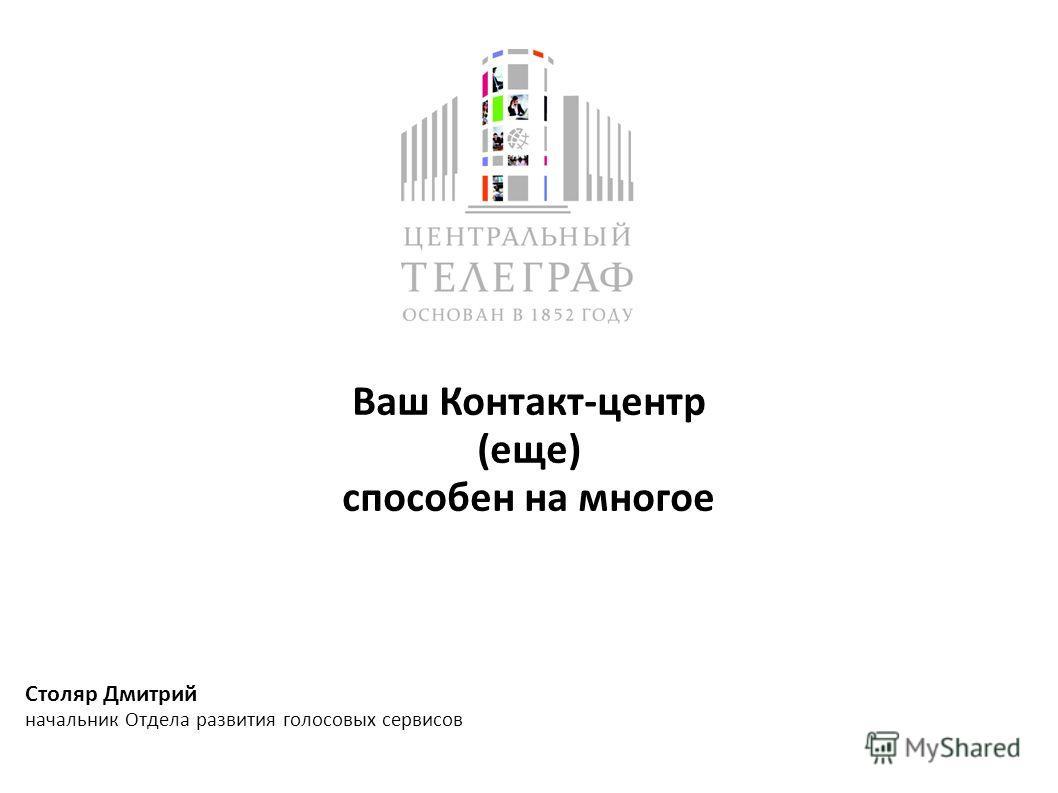 Ваш Контакт-центр (еще) способен на многое Столяр Дмитрий начальник Отдела развития голосовых сервисов