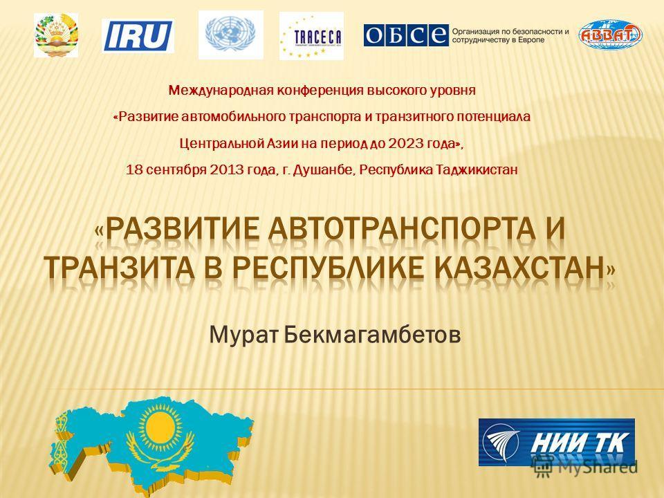 Мурат Бекмагамбетов Международная конференция высокого уровня «Развитие автомобильного транспорта и транзитного потенциала Центральной Азии на период до 2023 года», 18 сентября 2013 года, г. Душанбе, Республика Таджикистан
