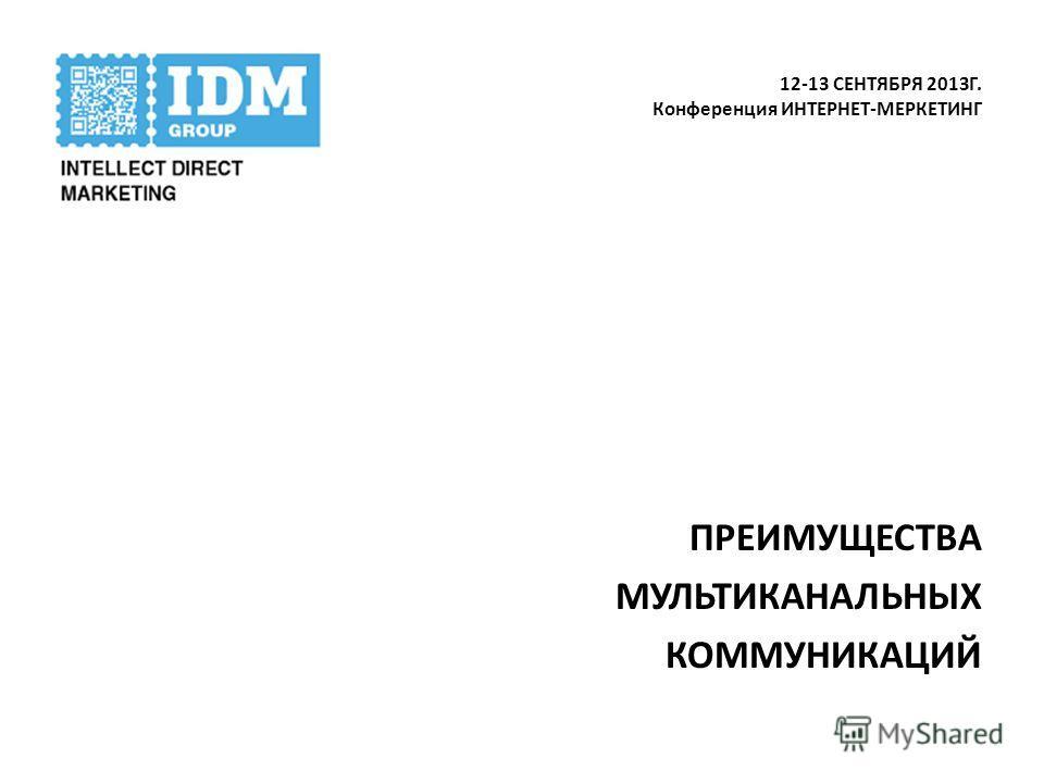 12-13 СЕНТЯБРЯ 2013Г. Конференция ИНТЕРНЕТ-МЕРКЕТИНГ ПРЕИМУЩЕСТВА МУЛЬТИКАНАЛЬНЫХ КОММУНИКАЦИЙ