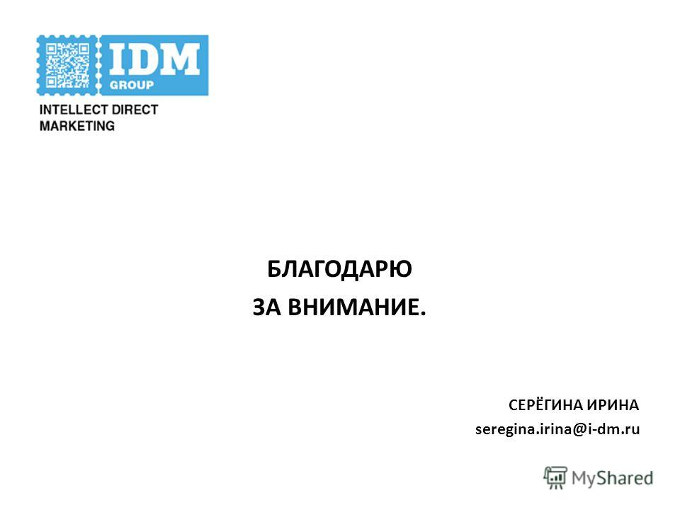 БЛАГОДАРЮ ЗА ВНИМАНИЕ. СЕРЁГИНА ИРИНА seregina.irina@i-dm.ru