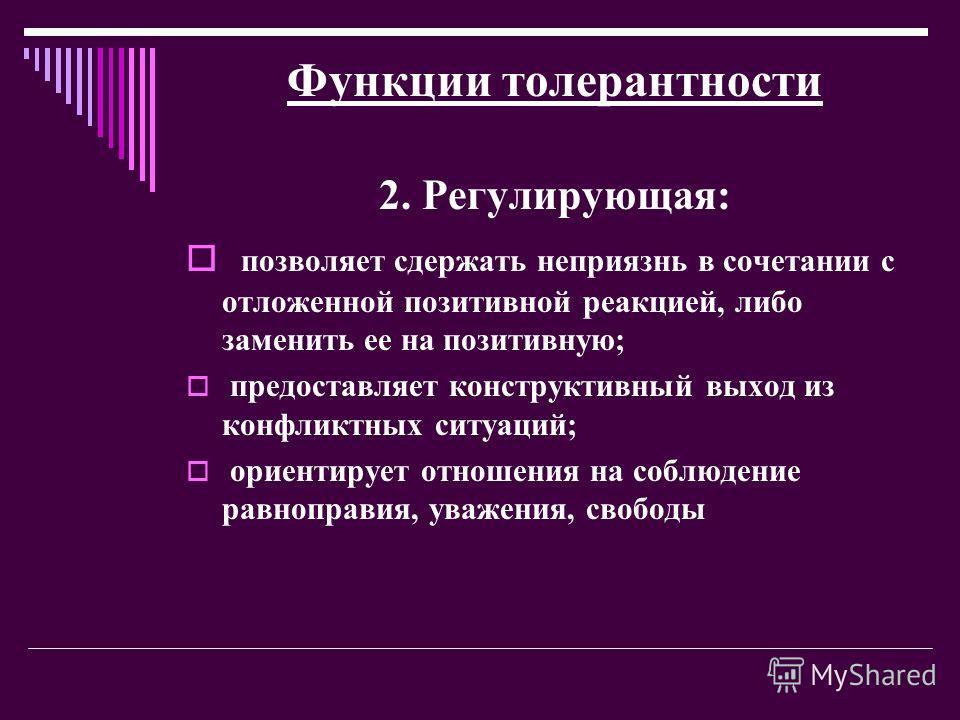 Функции толерантности 2. Регулирующая: позволяет сдержать неприязнь в сочетании с отложенной позитивной реакцией, либо заменить ее на позитивную; предоставляет конструктивный выход из конфликтных ситуаций; ориентирует отношения на соблюдение равнопра