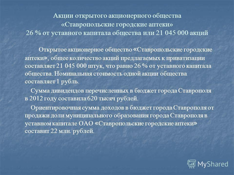 Открытое акционерное общество « Ставропольские городские аптеки », общее количество акций предлагаемых к приватизации составляет 21 045 000 штук, что равно 26 % от уставного капитала общества. Номинальная стоимость одной акции общества составляет 1 р