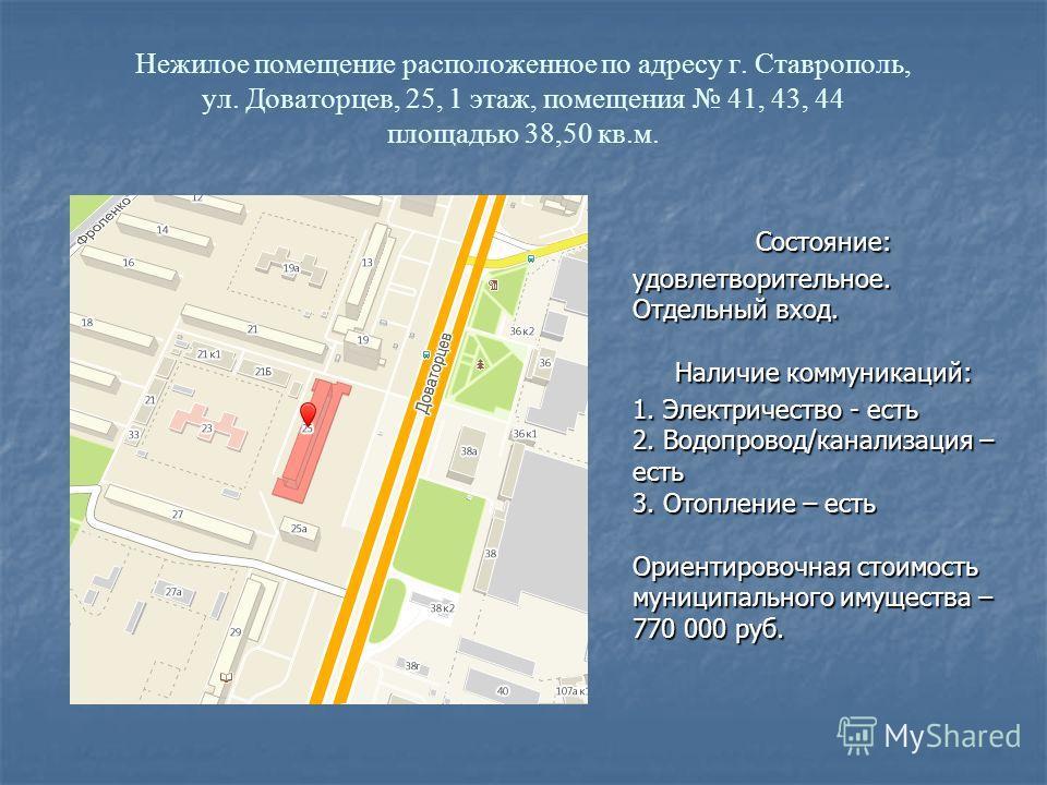 Нежилое помещение расположенное по адресу г. Ставрополь, ул. Доваторцев, 25, 1 этаж, помещения 41, 43, 44 площадью 38,50 кв.м. Состояние:удовлетворительное. Отдельный вход. Наличие коммуникаций: 1. Электричество - есть 2. Водопровод/канализация – ест